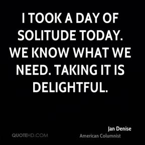 I took a day of solitude today. We know what we need. Taking it is delightful.