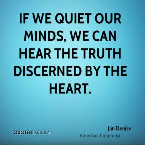 If we quiet our minds, we can hear the truth discerned by the heart.