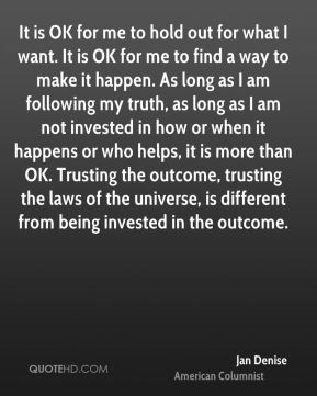 It is OK for me to hold out for what I want. It is OK for me to find a way to make it happen. As long as I am following my truth, as long as I am not invested in how or when it happens or who helps, it is more than OK. Trusting the outcome, trusting the laws of the universe, is different from being invested in the outcome.