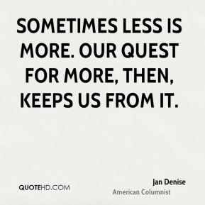 Jan Denise  - Sometimes less is more. Our quest for more, then, keeps us from it.