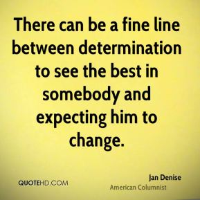 There can be a fine line between determination to see the best in somebody and expecting him to change.
