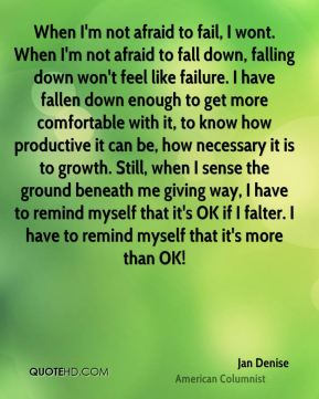 When I'm not afraid to fail, I wont. When I'm not afraid to fall down, falling down won't feel like failure. I have fallen down enough to get more comfortable with it, to know how productive it can be, how necessary it is to growth. Still, when I sense the ground beneath me giving way, I have to remind myself that it's OK if I falter. I have to remind myself that it's more than OK!