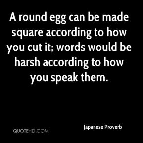 Japanese Proverb  - A round egg can be made square according to how you cut it; words would be harsh according to how you speak them.