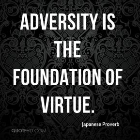 Japanese Proverb  - Adversity is the foundation of virtue.