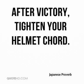 Japanese Proverb  - After victory, tighten your helmet chord.