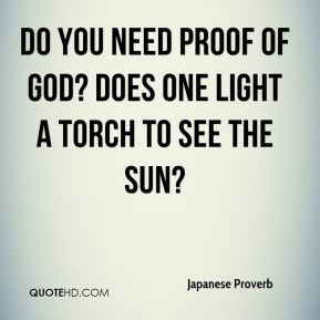Do you need proof of God? Does one light a torch to see the sun?