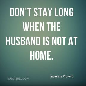Don't stay long when the husband is not at home.