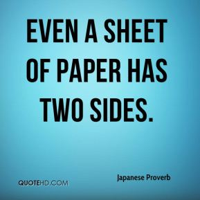 Japanese Proverb  - Even a sheet of paper has two sides.