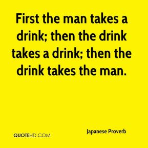 Japanese Proverb  - First the man takes a drink; then the drink takes a drink; then the drink takes the man.
