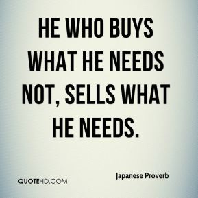 He who buys what he needs not, sells what he needs.