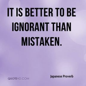 It is better to be ignorant than mistaken.