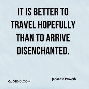 Japanese Proverb  - It is better to travel hopefully than to arrive disenchanted.