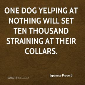 Japanese Proverb  - One dog yelping at nothing will set ten thousand straining at their collars.