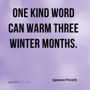 Japanese Proverb  - One kind word can warm three winter months.