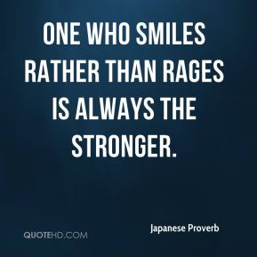 Japanese Proverb  - One who smiles rather than rages is always the stronger.