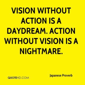 Japanese Proverb  - Vision without action is a daydream. Action without vision is a nightmare.