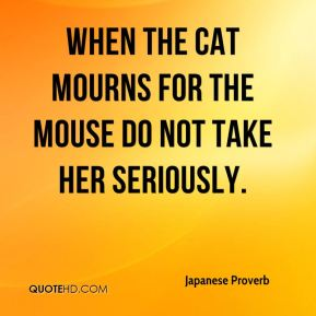 Japanese Proverb  - When the cat mourns for the mouse do not take her seriously.