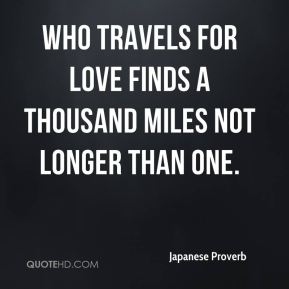 Japanese Proverb  - Who travels for love finds a thousand miles not longer than one.