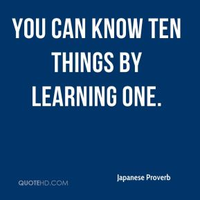 Japanese Proverb  - You can know ten things by learning one.