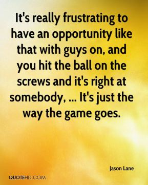 Jason Lane - It's really frustrating to have an opportunity like that with guys on, and you hit the ball on the screws and it's right at somebody, ... It's just the way the game goes.