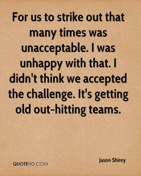 For us to strike out that many times was unacceptable. I was unhappy with that. I didn't think we accepted the challenge. It's getting old out-hitting teams.