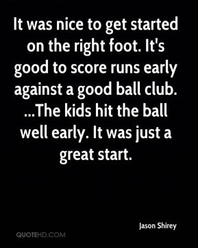 It was nice to get started on the right foot. It's good to score runs early against a good ball club. ...The kids hit the ball well early. It was just a great start.