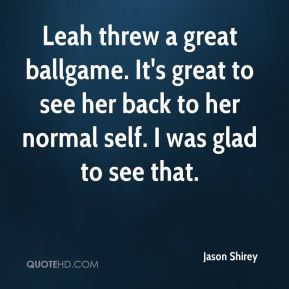 Jason Shirey  - Leah threw a great ballgame. It's great to see her back to her normal self. I was glad to see that.