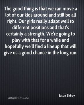 The good thing is that we can move a lot of our kids around and still be all right. Our girls really adapt well to different positions and that's certainly a strength. We're going to play with that for a while and hopefully we'll find a lineup that will give us a good chance in the long run.