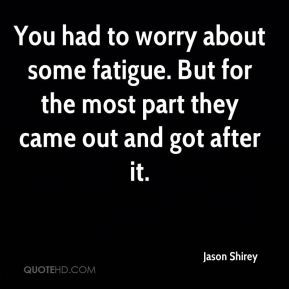 You had to worry about some fatigue. But for the most part they came out and got after it.