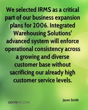 We selected IRMS as a critical part of our business expansion plans for 2006. Integrated Warehousing Solutions' advanced system will enforce operational consistency across a growing and diverse customer base without sacrificing our already high customer service levels.