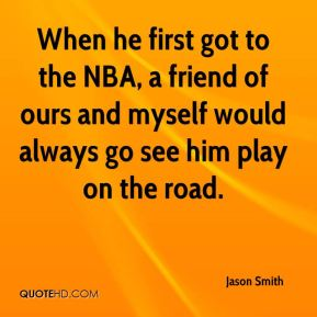 When he first got to the NBA, a friend of ours and myself would always go see him play on the road.