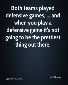 Jeff Horner  - Both teams played defensive games, ... and when you play a defensive game it's not going to be the prettiest thing out there.
