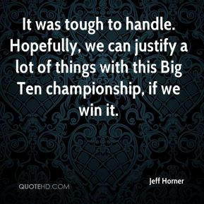 Jeff Horner  - It was tough to handle. Hopefully, we can justify a lot of things with this Big Ten championship, if we win it.