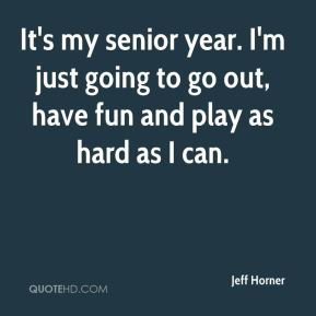 Jeff Horner  - It's my senior year. I'm just going to go out, have fun and play as hard as I can.