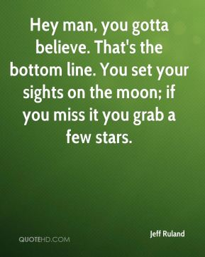 Jeff Ruland  - Hey man, you gotta believe. That's the bottom line. You set your sights on the moon; if you miss it you grab a few stars.