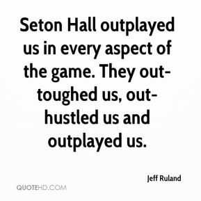 Jeff Ruland  - Seton Hall outplayed us in every aspect of the game. They out-toughed us, out-hustled us and outplayed us.