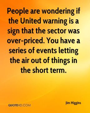 Jim Higgins  - People are wondering if the United warning is a sign that the sector was over-priced. You have a series of events letting the air out of things in the short term.