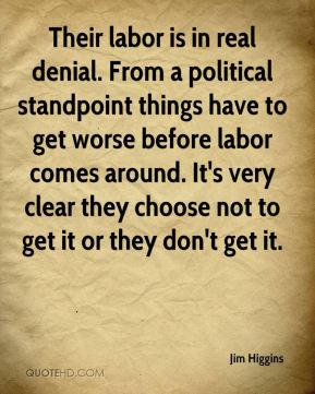 Jim Higgins  - Their labor is in real denial. From a political standpoint things have to get worse before labor comes around. It's very clear they choose not to get it or they don't get it.