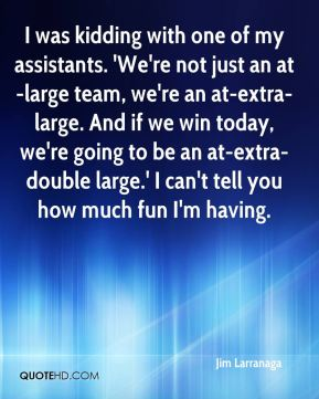 Jim Larranaga  - I was kidding with one of my assistants. 'We're not just an at-large team, we're an at-extra-large. And if we win today, we're going to be an at-extra-double large.' I can't tell you how much fun I'm having.