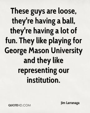 Jim Larranaga  - These guys are loose, they're having a ball, they're having a lot of fun. They like playing for George Mason University and they like representing our institution.