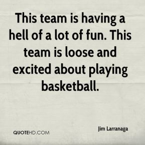 Jim Larranaga  - This team is having a hell of a lot of fun. This team is loose and excited about playing basketball.