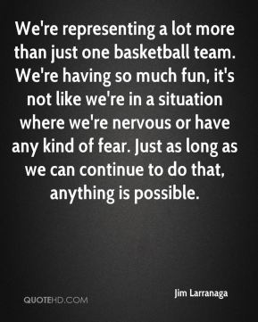 Jim Larranaga  - We're representing a lot more than just one basketball team. We're having so much fun, it's not like we're in a situation where we're nervous or have any kind of fear. Just as long as we can continue to do that, anything is possible.