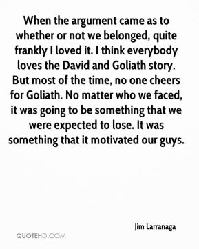 Jim Larranaga  - When the argument came as to whether or not we belonged, quite frankly I loved it. I think everybody loves the David and Goliath story. But most of the time, no one cheers for Goliath. No matter who we faced, it was going to be something that we were expected to lose. It was something that it motivated our guys.