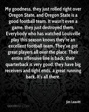 My goodness, they just rolled right over Oregon State, and Oregon State is a good football team. It wasn't even a game. they just destroyed them. Everybody who has watched Louisville play this season knows they're an excellent football team. They've got great players all over the place. Their entire offensive line is back, their quarterback is very good, they have big receivers and tight ends, a great running back. It's all there.
