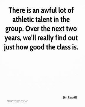 Jim Leavitt  - There is an awful lot of athletic talent in the group. Over the next two years, we'll really find out just how good the class is.