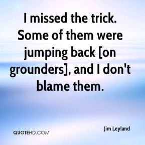 I missed the trick. Some of them were jumping back [on grounders], and I don't blame them.
