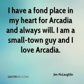Jim McLaughlin  - I have a fond place in my heart for Arcadia and always will. I am a small-town guy and I love Arcadia.