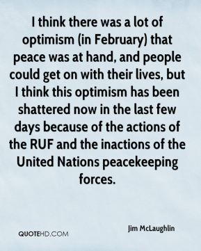 Jim McLaughlin  - I think there was a lot of optimism (in February) that peace was at hand, and people could get on with their lives, but I think this optimism has been shattered now in the last few days because of the actions of the RUF and the inactions of the United Nations peacekeeping forces.