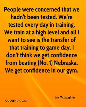 Jim McLaughlin  - People were concerned that we hadn't been tested. We're tested every day in training. We train at a high level and all I want to see is the transfer of that training to game day. I don't think we get confidence from beating (No. 1) Nebraska. We get confidence in our gym.
