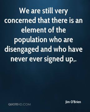 Jim O'Brien  - We are still very concerned that there is an element of the population who are disengaged and who have never ever signed up.